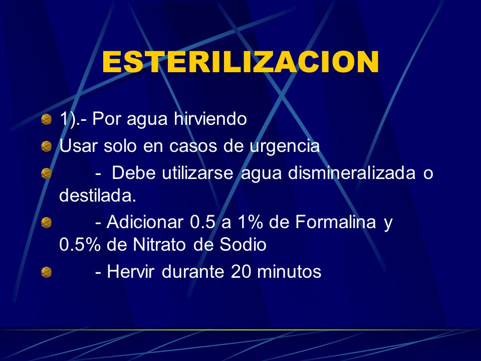ESTERILIZACION 1).- Por agua hirviendo Usar solo en casos de urgencia - Debe utilizarse agua dismineralizada o destilada. - Adicionar 0.5 a 1% de Form