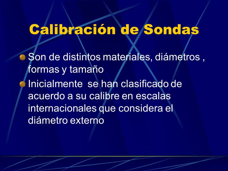 Calibración de Sondas Son de distintos materiales, diámetros, formas y tamaño Inicialmente se han clasificado de acuerdo a su calibre en escalas internacionales que considera el diámetro externo