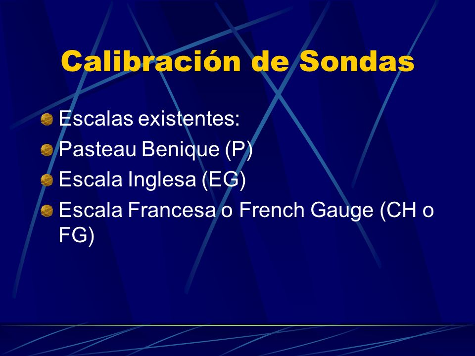 Calibración de Sondas La escala francesa es la más utilizada (FG o G), en la cual una unidad equivale a 0,33 mm(1/3 mm) Por ejemplo una sonda FG o G 18 tendrá un diámetro externo de 6 mm