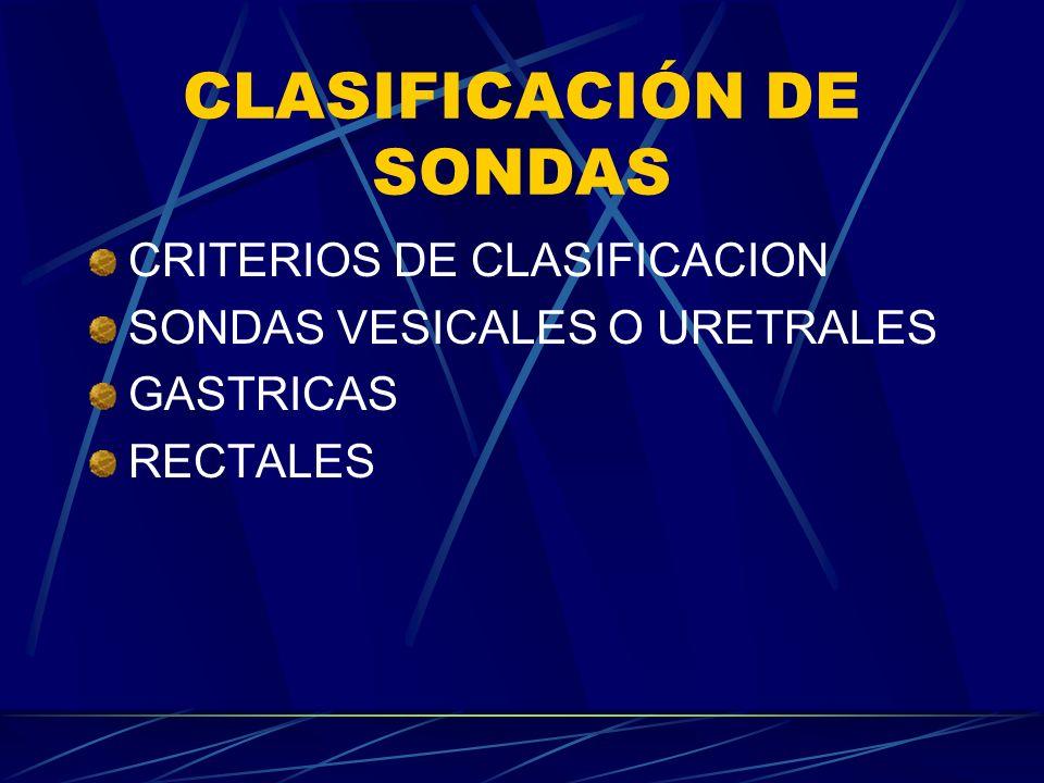 CLASIFICACIÓN DE SONDAS CRITERIOS DE CLASIFICACION SONDAS VESICALES O URETRALES GASTRICAS RECTALES
