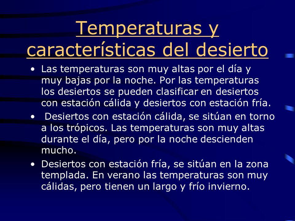 Temperaturas y características del desierto Las temperaturas son muy altas por el día y muy bajas por la noche. Por las temperaturas los desiertos se