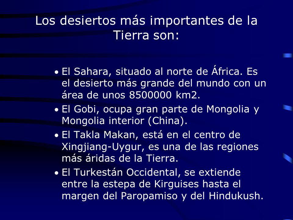 Los desiertos más importantes de la Tierra son: El Sahara, situado al norte de África. Es el desierto más grande del mundo con un área de unos 8500000