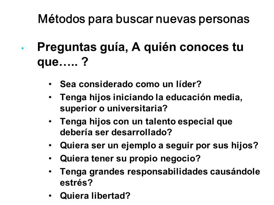 Métodos para buscar nuevas personas Preguntas guía, A quién conoces tu que….. ? Sea considerado como un líder? Tenga hijos iniciando la educación medi