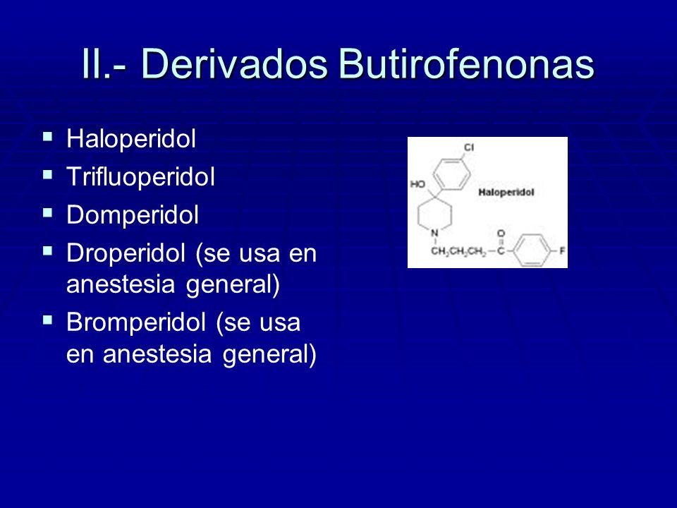 II.- Derivados Butirofenonas Haloperidol Trifluoperidol Domperidol Droperidol (se usa en anestesia general) Bromperidol (se usa en anestesia general)