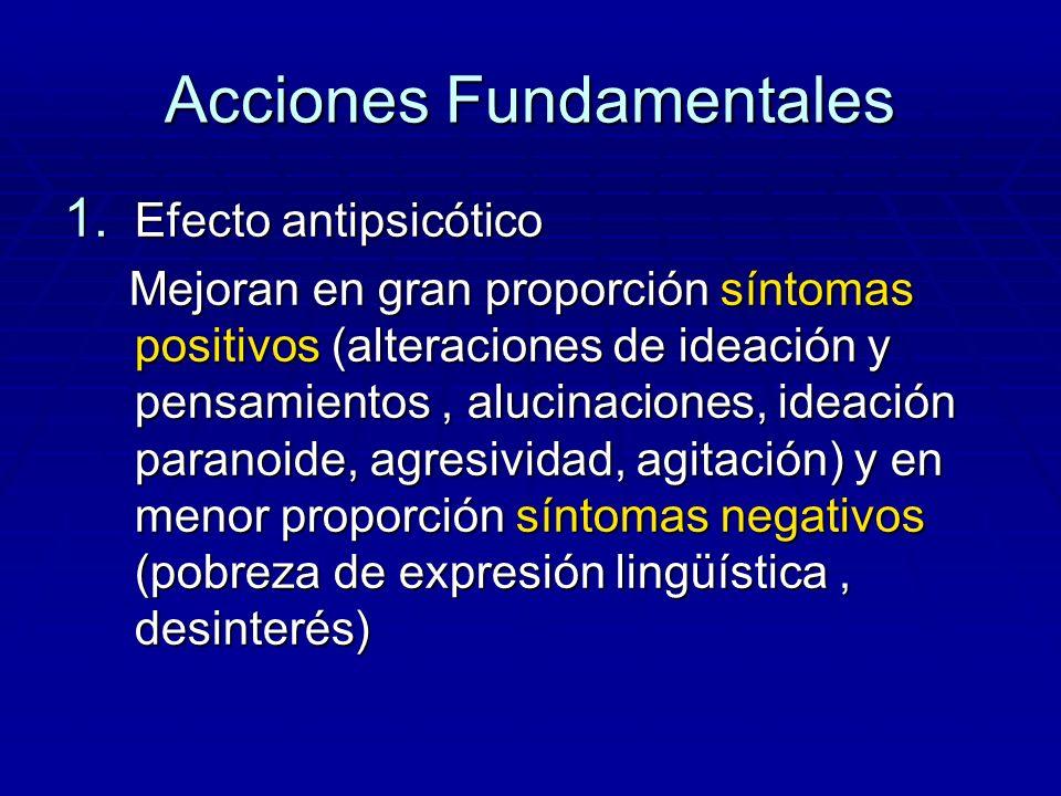 Acciones Fundamentales 1. Efecto antipsicótico Mejoran en gran proporción síntomas positivos (alteraciones de ideación y pensamientos, alucinaciones,