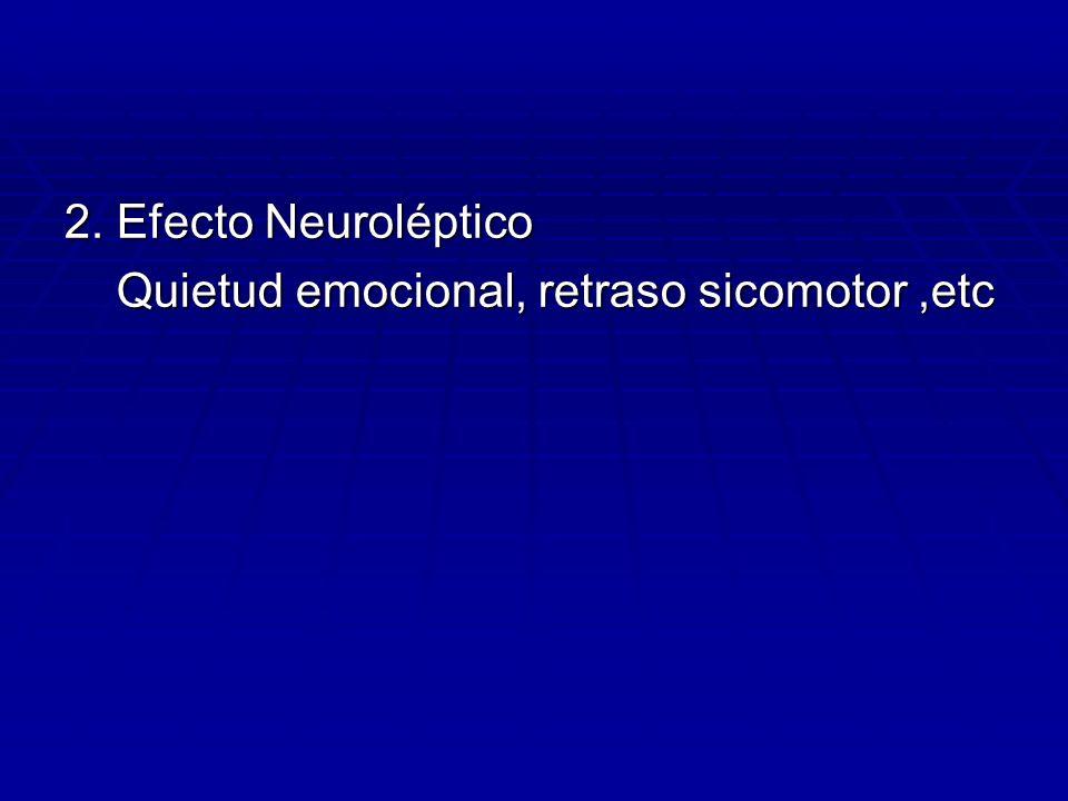 2. Efecto Neuroléptico Quietud emocional, retraso sicomotor,etc Quietud emocional, retraso sicomotor,etc