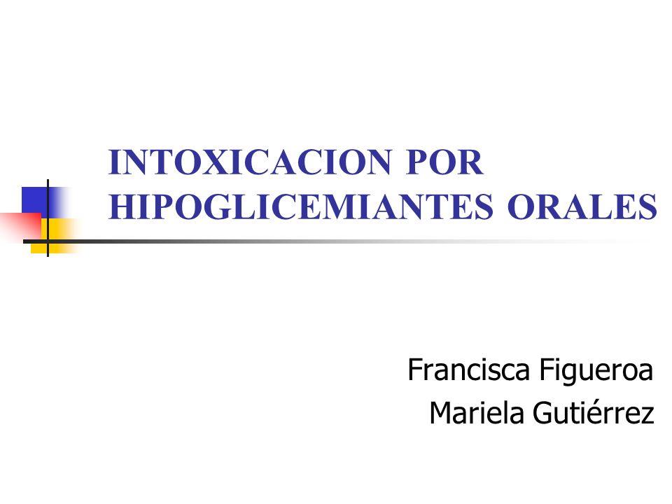 INTOXICACION POR HIPOGLICEMIANTES ORALES Francisca Figueroa Mariela Gutiérrez