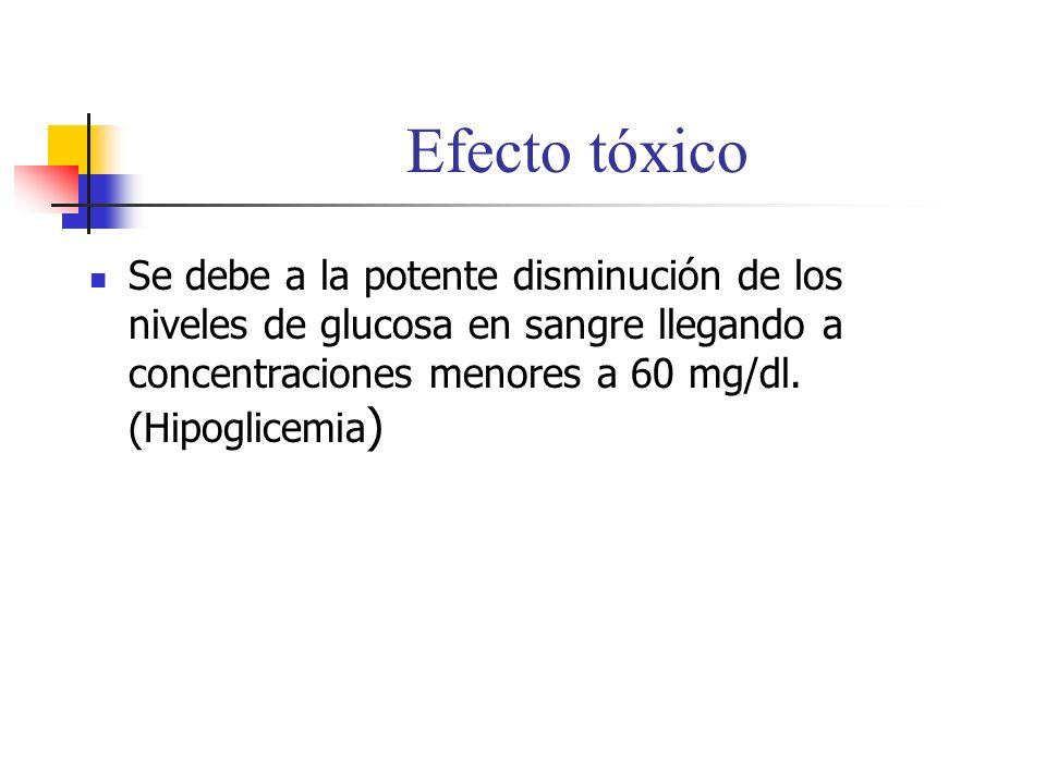 Efecto tóxico Se debe a la potente disminución de los niveles de glucosa en sangre llegando a concentraciones menores a 60 mg/dl. (Hipoglicemia )