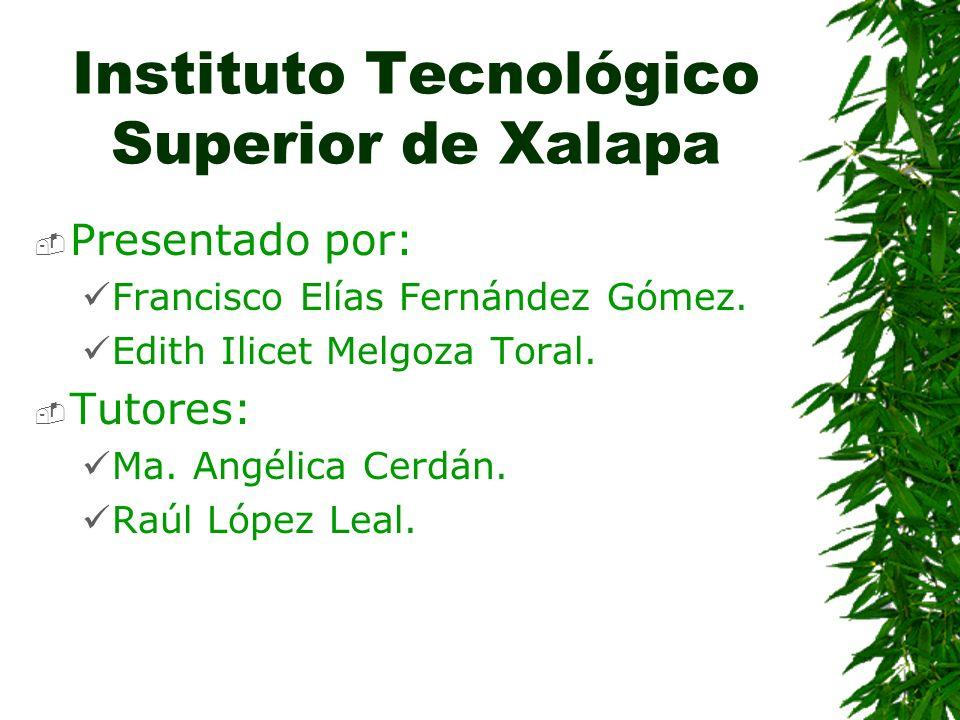 Instituto Tecnológico Superior de Xalapa Presentado por: Francisco Elías Fernández Gómez. Edith Ilicet Melgoza Toral. Tutores: Ma. Angélica Cerdán. Ra