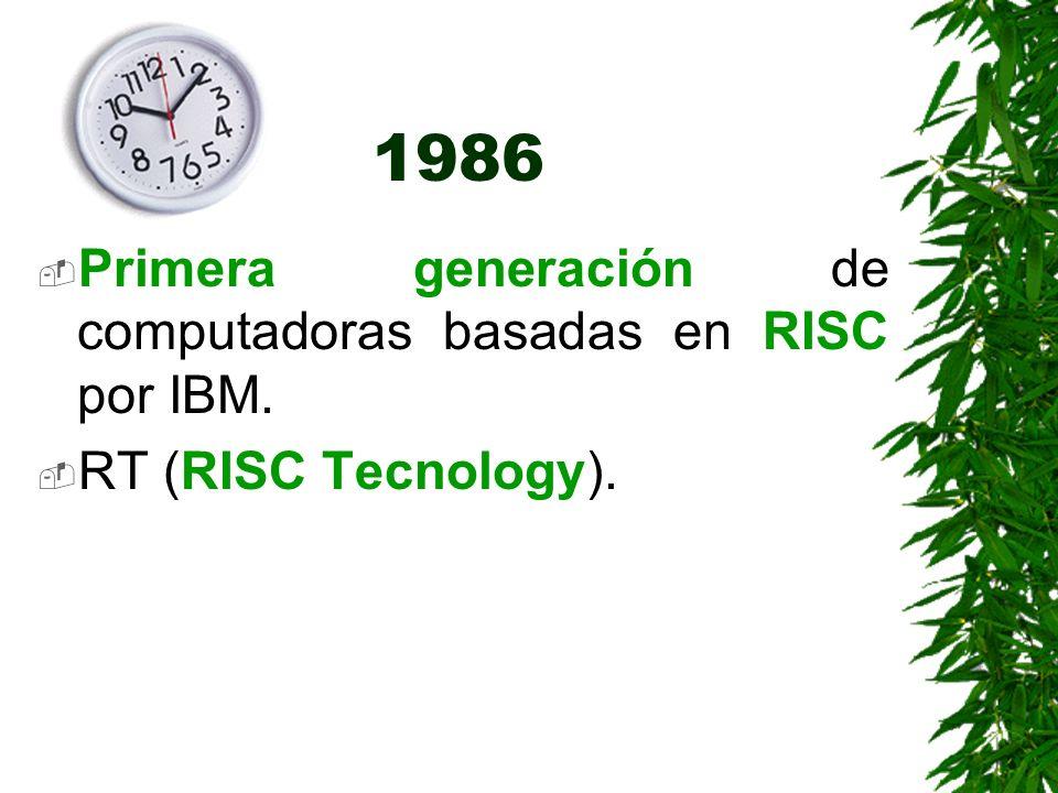 1986 Primera generación de computadoras basadas en RISC por IBM. RT (RISC Tecnology).