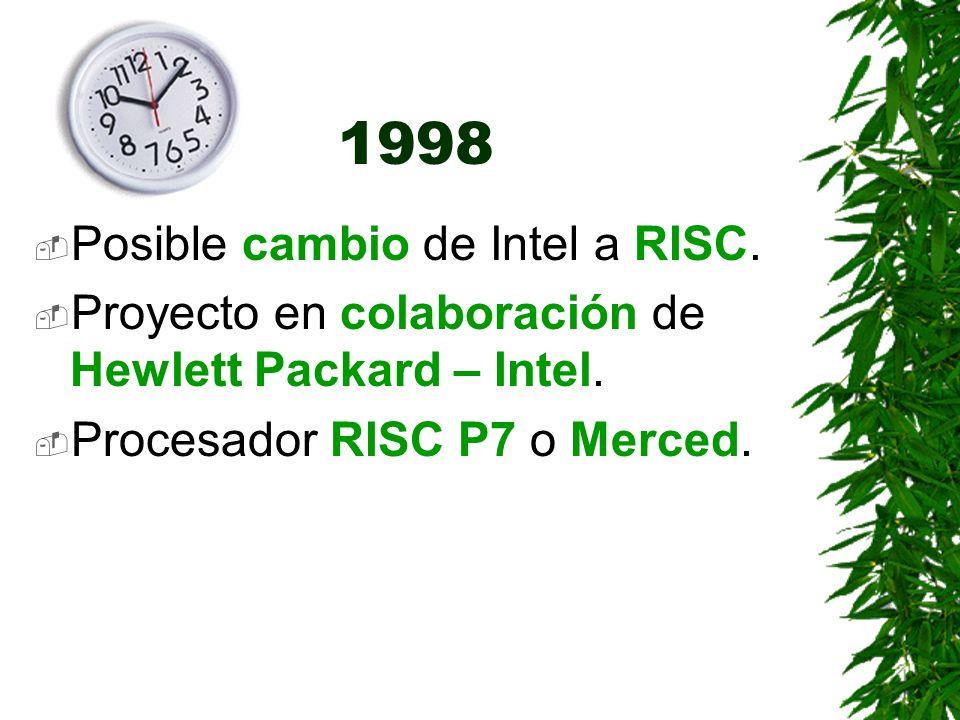 1998 Posible cambio de Intel a RISC. Proyecto en colaboración de Hewlett Packard – Intel. Procesador RISC P7 o Merced.