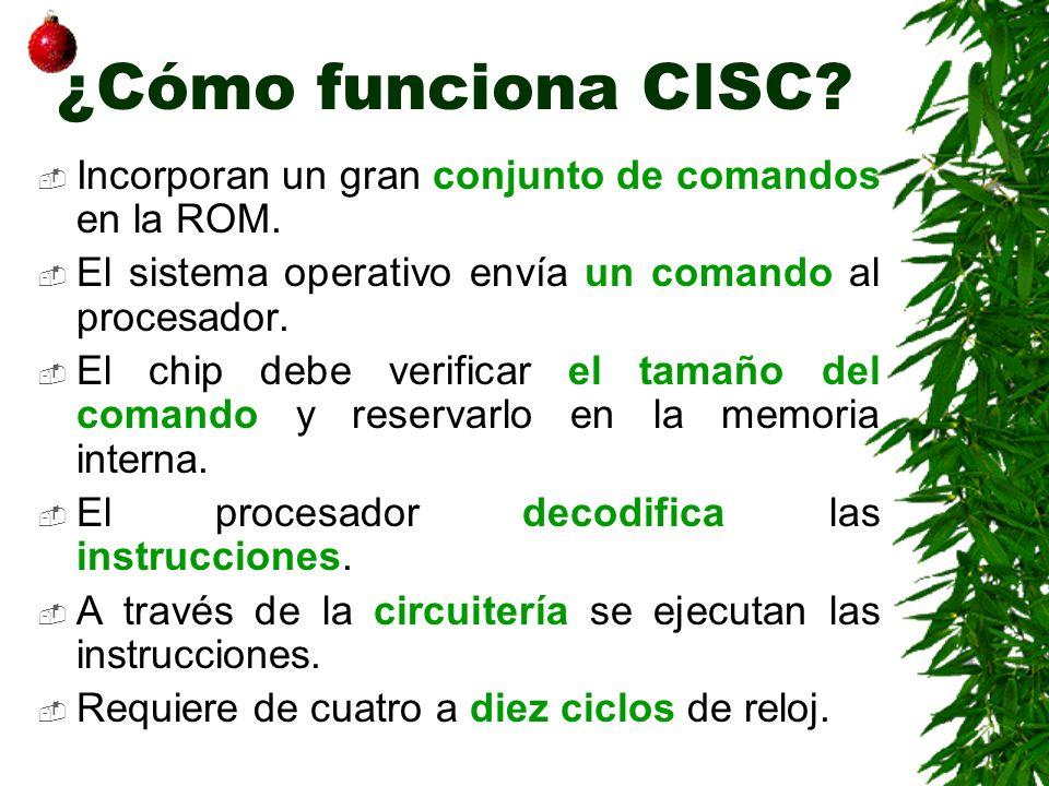 ¿Cómo funciona CISC? Incorporan un gran conjunto de comandos en la ROM. El sistema operativo envía un comando al procesador. El chip debe verificar el