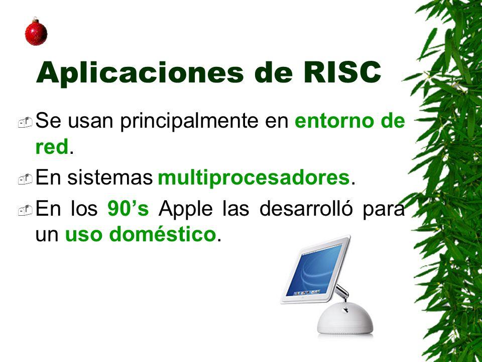 Aplicaciones de RISC Se usan principalmente en entorno de red. En sistemas multiprocesadores. En los 90s Apple las desarrolló para un uso doméstico.