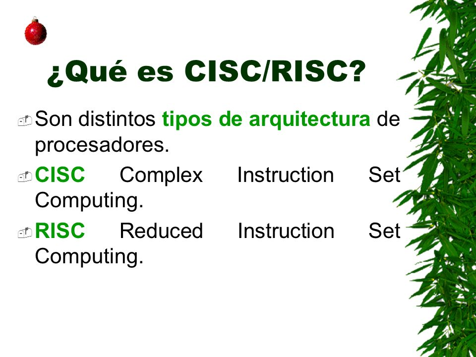 ¿Qué es CISC/RISC? Son distintos tipos de arquitectura de procesadores. CISC Complex Instruction Set Computing. RISC Reduced Instruction Set Computing
