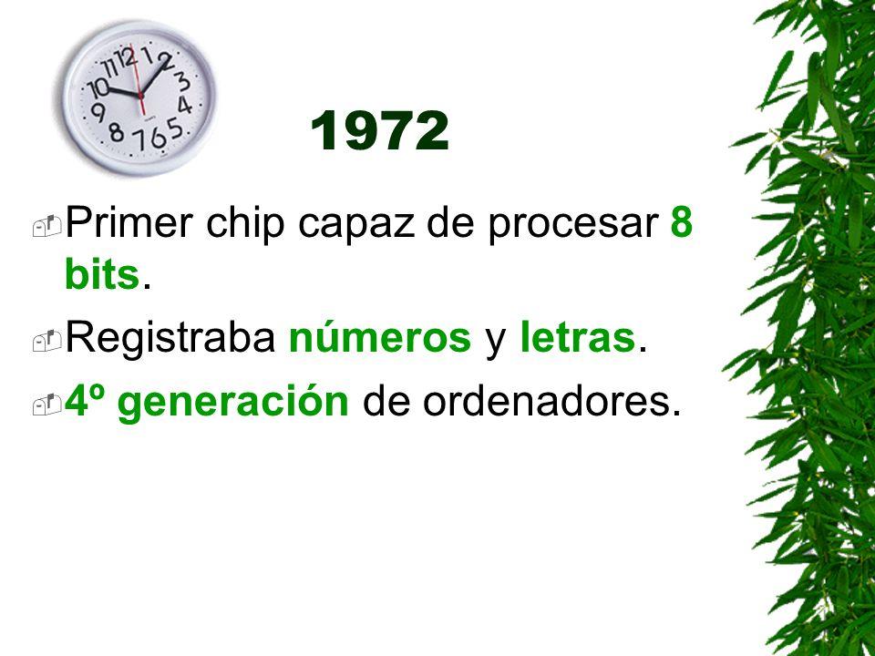 1972 Primer chip capaz de procesar 8 bits. Registraba números y letras. 4º generación de ordenadores.