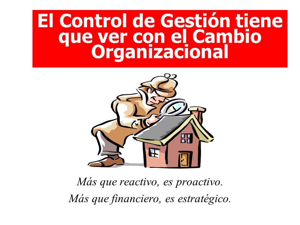 El Control de Gestión tiene que ver con el Cambio Organizacional Más que reactivo, es proactivo. Más que financiero, es estratégico.