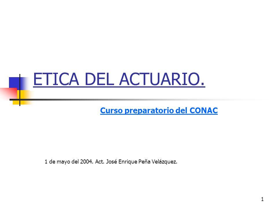 1 ETICA DEL ACTUARIO. Curso preparatorio del CONAC 1 de mayo del 2004. Act. José Enrique Peña Velázquez.