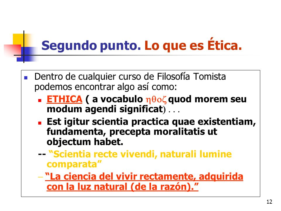 12 Segundo punto. Lo que es Ética. Dentro de cualquier curso de Filosofía Tomista podemos encontrar algo así como: ETHICA ( a vocabulo quod morem seu