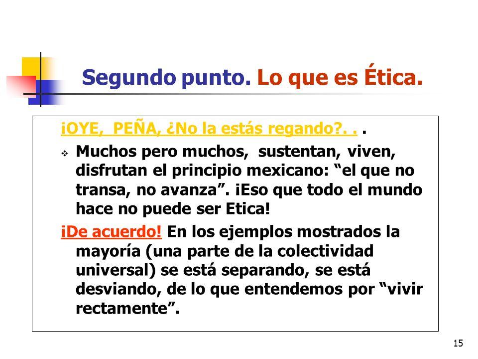 15 Segundo punto. Lo que es Ética. ¡OYE, PEÑA, ¿No la estás regando?... Muchos pero muchos, sustentan, viven, disfrutan el principio mexicano: el que