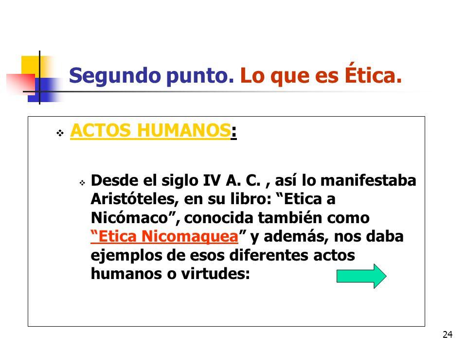 24 Segundo punto. Lo que es Ética. ACTOS HUMANOS: Desde el siglo IV A. C., así lo manifestaba Aristóteles, en su libro: Etica a Nicómaco, conocida tam
