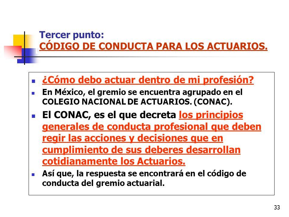 33 Tercer punto: CÓDIGO DE CONDUCTA PARA LOS ACTUARIOS. ¿Cómo debo actuar dentro de mi profesión? En México, el gremio se encuentra agrupado en el COL