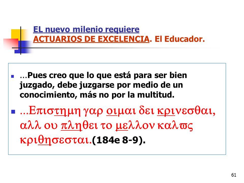 61 EL nuevo milenio requiere ACTUARIOS DE EXCELENCIA. El Educador....Pues creo que lo que está para ser bien juzgado, debe juzgarse por medio de un co