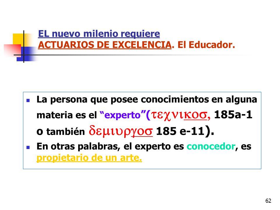 62 EL nuevo milenio requiere ACTUARIOS DE EXCELENCIA. El Educador. La persona que posee conocimientos en alguna materia es el experto ( 185a-1 o tambi
