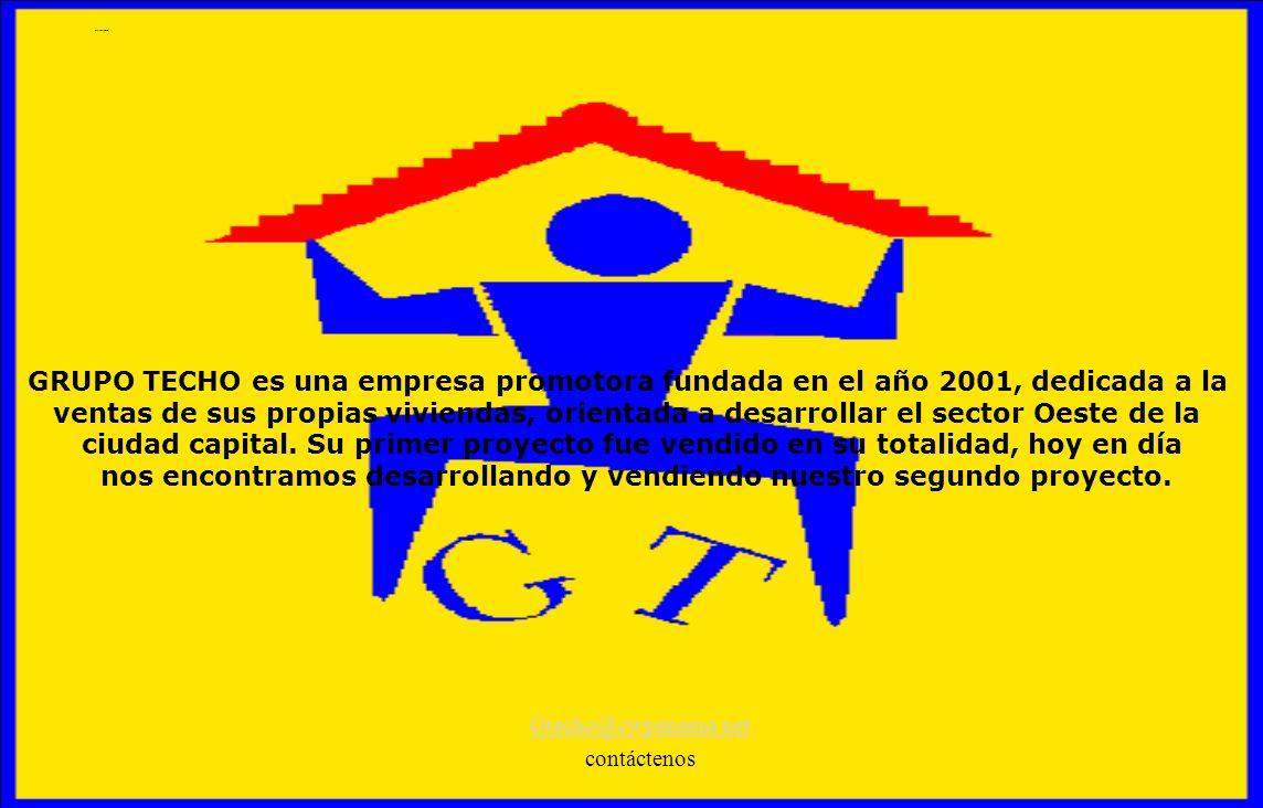 Quienes Somos Gtecho@cwpanama.net contáctenos GRUPO TECHO es una empresa promotora fundada en el año 2001, dedicada a la ventas de sus propias viviend