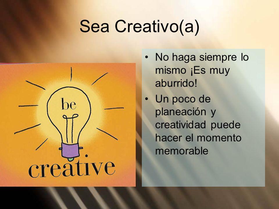 Sea Creativo(a) No haga siempre lo mismo ¡Es muy aburrido! Un poco de planeación y creatividad puede hacer el momento memorable