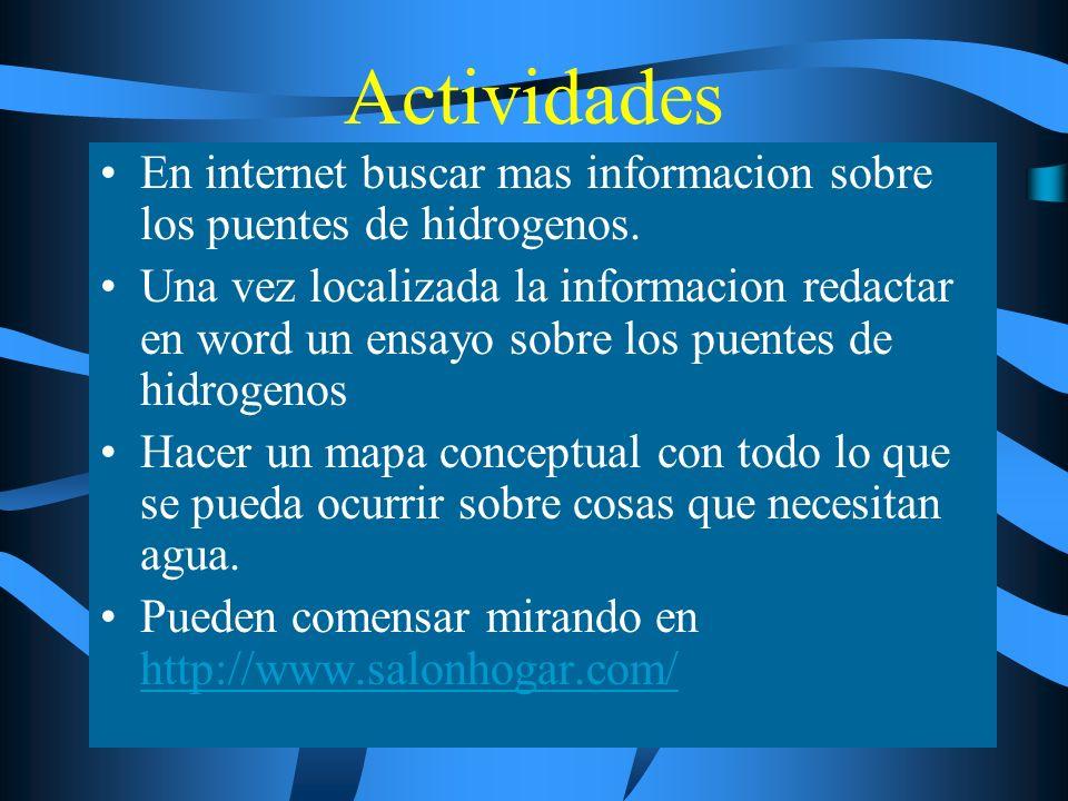 Actividades En internet buscar mas informacion sobre los puentes de hidrogenos. Una vez localizada la informacion redactar en word un ensayo sobre los