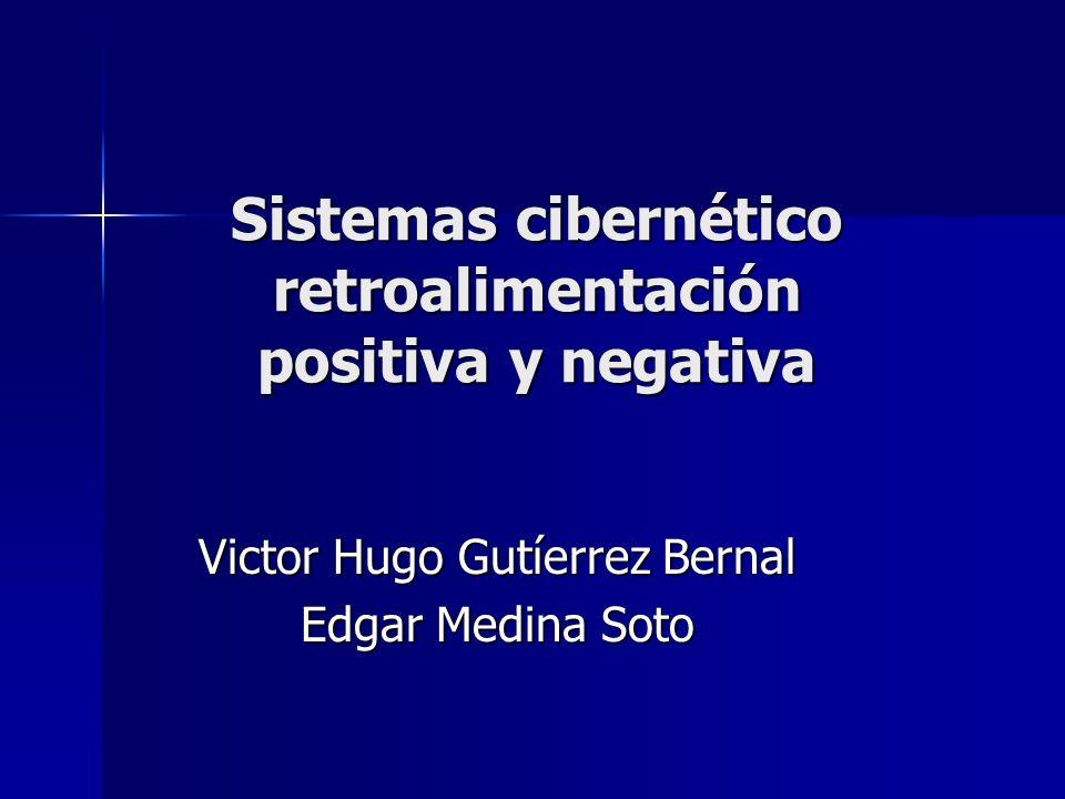 Sistemas cibernético retroalimentación positiva y negativa Victor Hugo Gutíerrez Bernal Edgar Medina Soto