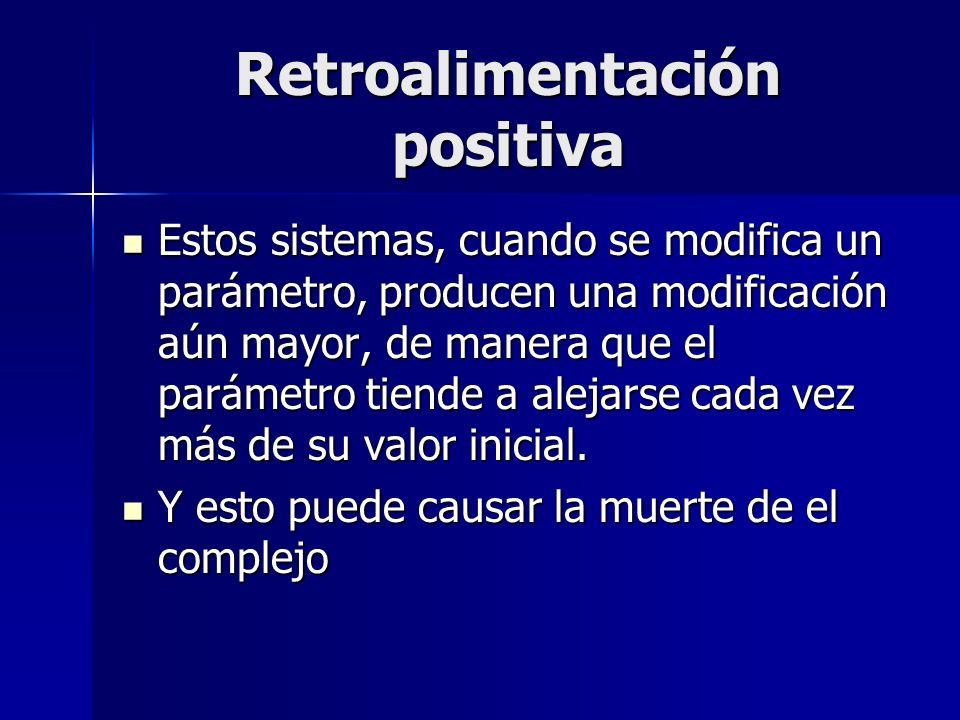 Retroalimentación positiva Estos sistemas, cuando se modifica un parámetro, producen una modificación aún mayor, de manera que el parámetro tiende a a