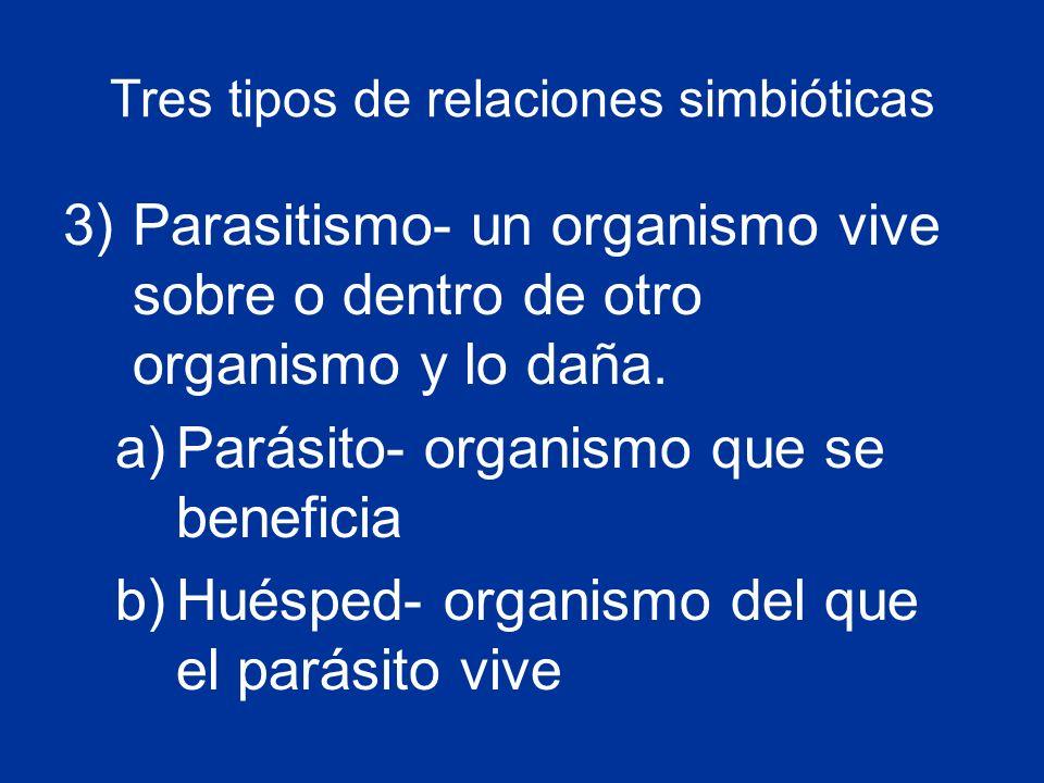 Tres tipos de relaciones simbióticas 3)Parasitismo- un organismo vive sobre o dentro de otro organismo y lo daña.