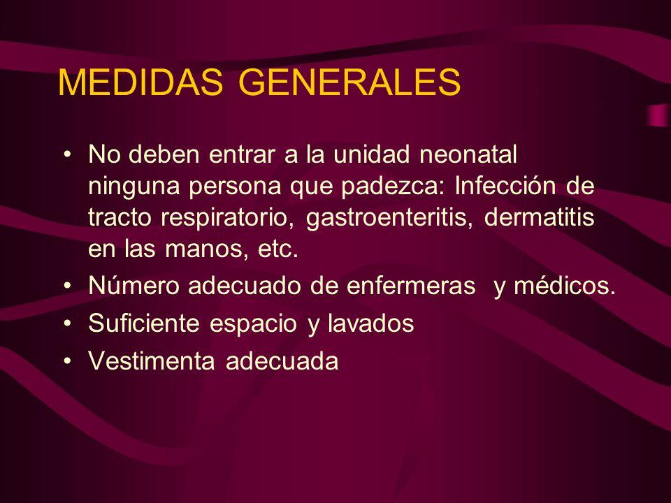 MEDIDAS GENERALES No deben entrar a la unidad neonatal ninguna persona que padezca: Infección de tracto respiratorio, gastroenteritis, dermatitis en l