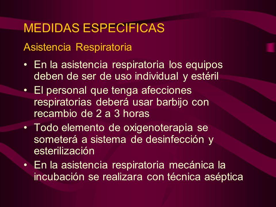 MEDIDAS ESPECIFICAS Asistencia Respiratoria En la asistencia respiratoria los equipos deben de ser de uso individual y estéril El personal que tenga a