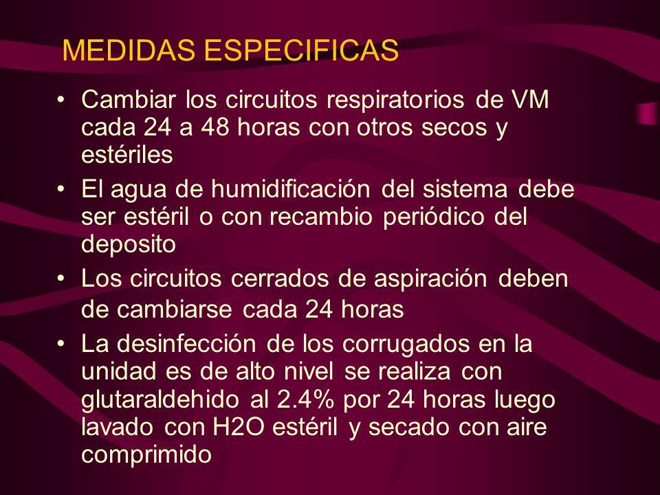 MEDIDAS ESPECIFICAS Cambiar los circuitos respiratorios de VM cada 24 a 48 horas con otros secos y estériles El agua de humidificación del sistema deb
