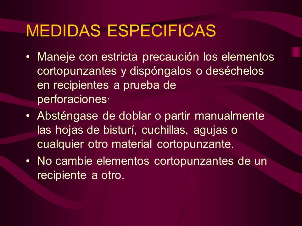 MEDIDAS ESPECIFICAS Maneje con estricta precaución los elementos cortopunzantes y dispóngalos o deséchelos en recipientes a prueba de perforaciones· A