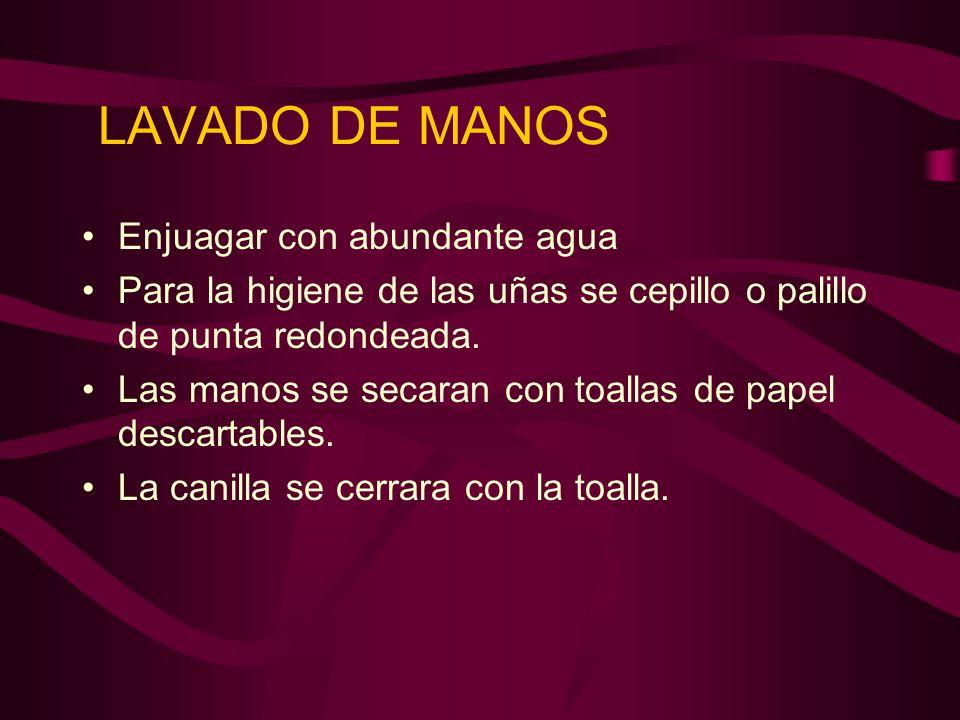 LAVADO DE MANOS Enjuagar con abundante agua Para la higiene de las uñas se cepillo o palillo de punta redondeada. Las manos se secaran con toallas de