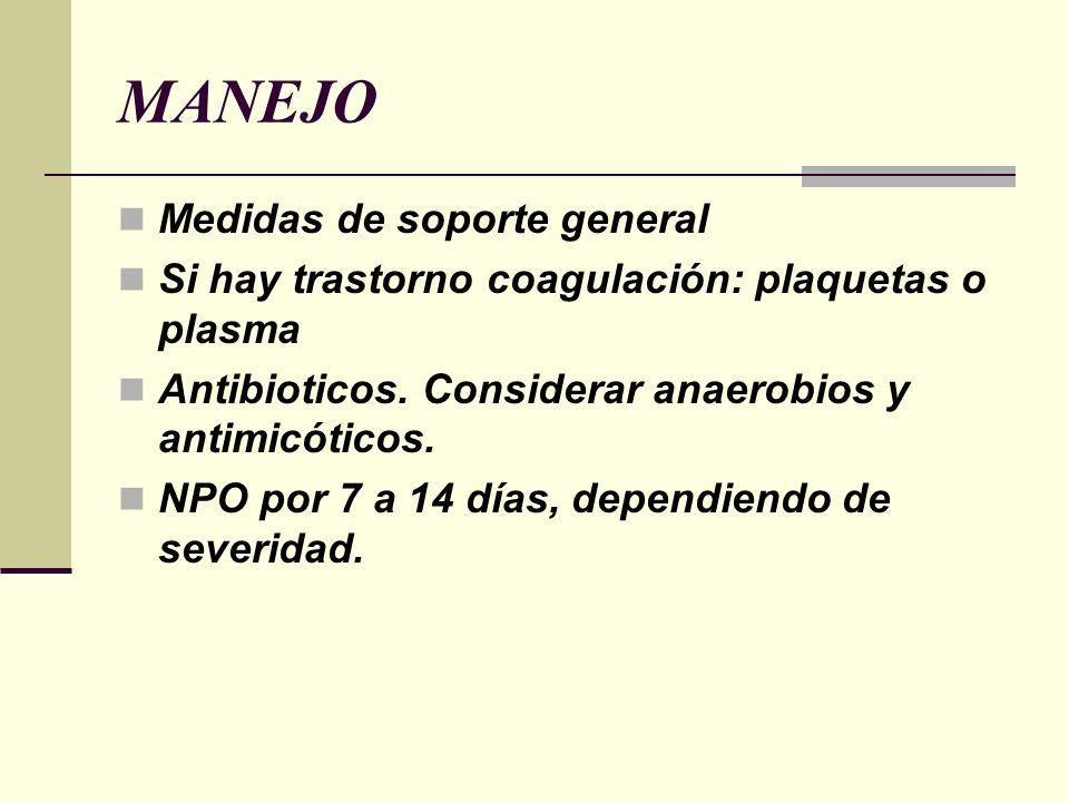 MANEJO Medidas de soporte general Si hay trastorno coagulación: plaquetas o plasma Antibioticos. Considerar anaerobios y antimicóticos. NPO por 7 a 14