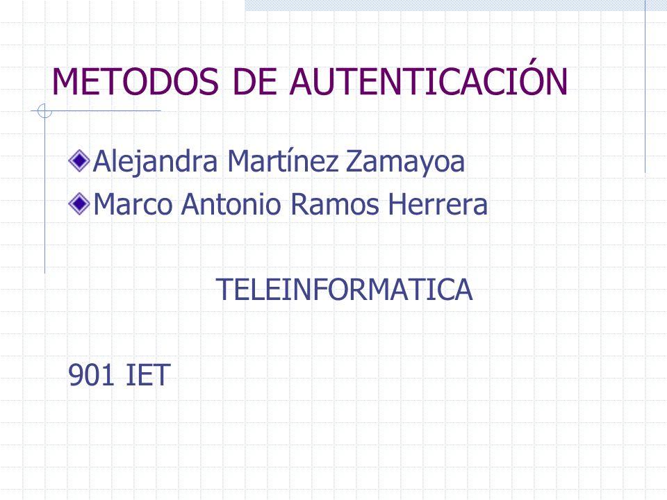 METODOS DE AUTENTICACIÓN Alejandra Martínez Zamayoa Marco Antonio Ramos Herrera TELEINFORMATICA 901 IET