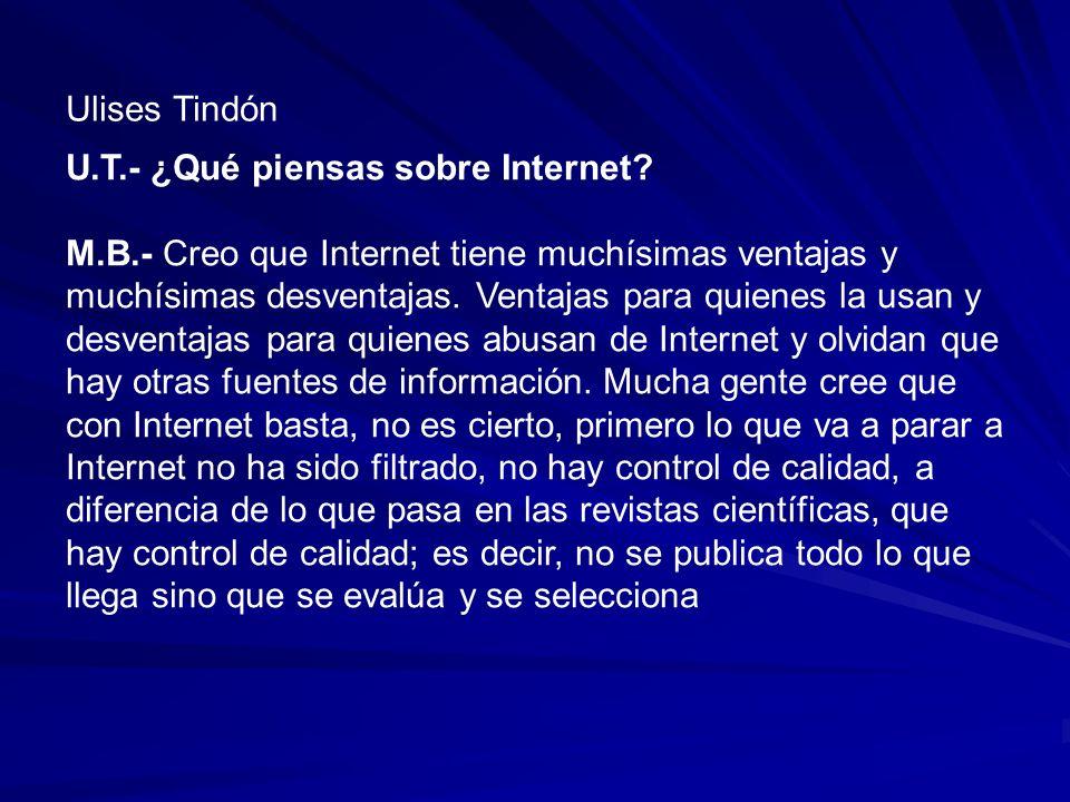 U.T.- ¿Qué piensas sobre Internet? M.B.- Creo que Internet tiene muchísimas ventajas y muchísimas desventajas. Ventajas para quienes la usan y desvent