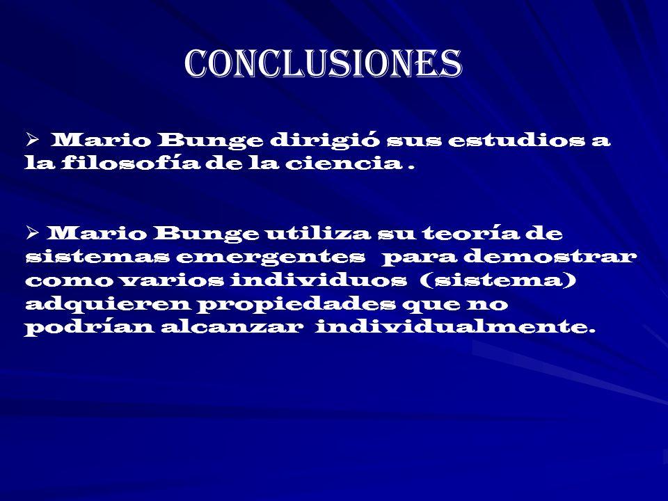 Conclusiones Mario Bunge dirigió sus estudios a la filosofía de la ciencia. Mario Bunge utiliza su teoría de sistemas emergentes para demostrar como v
