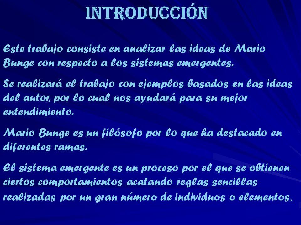 Introducción Este trabajo consiste en analizar las ideas de Mario Bunge con respecto a los sistemas emergentes. Se realizará el trabajo con ejemplos b