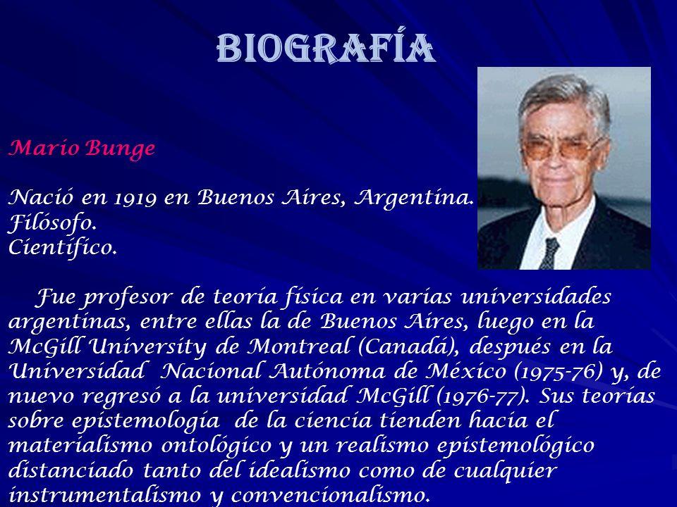 BIOGRAFÍA Mario Bunge Nació en 1919 en Buenos Aires, Argentina. Filósofo. Científico. Fue profesor de teoría física en varias universidades argentinas