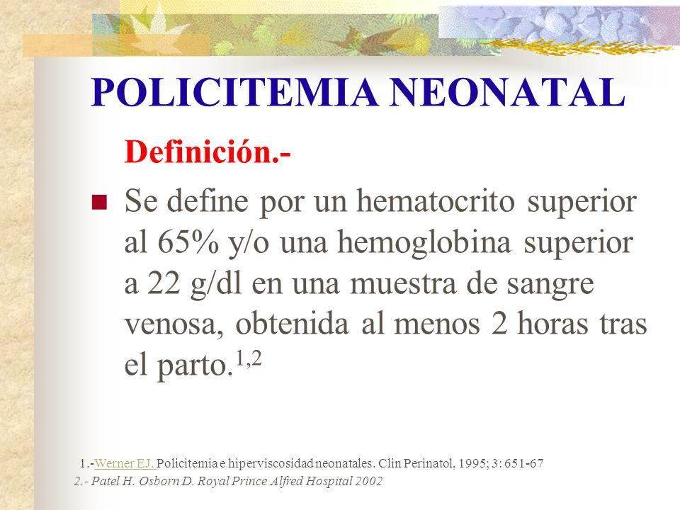 POLICITEMIA NEONATAL Definición.- Se define por un hematocrito superior al 65% y/o una hemoglobina superior a 22 g/dl en una muestra de sangre venosa,