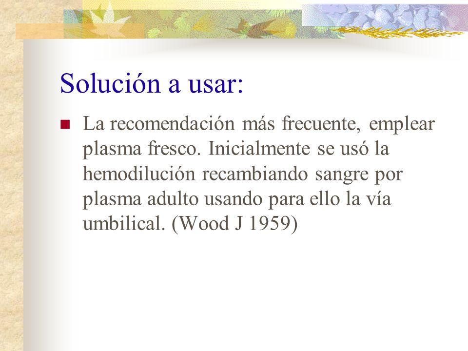 Solución a usar: La recomendación más frecuente, emplear plasma fresco. Inicialmente se usó la hemodilución recambiando sangre por plasma adulto usand