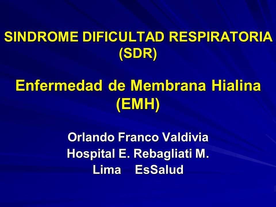 SINDROME DIFICULTAD RESPIRATORIA (SDR) Enfermedad de Membrana Hialina (EMH) Orlando Franco Valdivia Hospital E.
