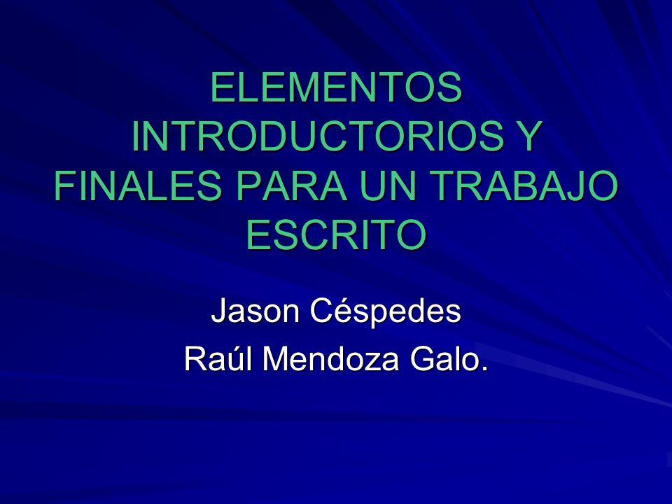 ELEMENTOS INTRODUCTORIOS Y FINALES PARA UN TRABAJO ESCRITO Jason Céspedes Raúl Mendoza Galo.