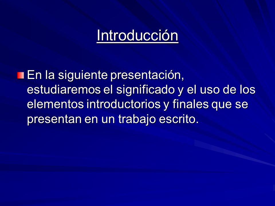 Introducción En la siguiente presentación, estudiaremos el significado y el uso de los elementos introductorios y finales que se presentan en un trabajo escrito.