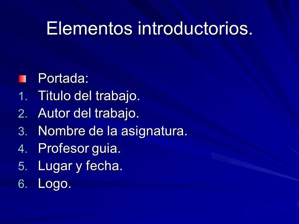 Elementos introductorios. Portada: 1. Titulo del trabajo. 2. Autor del trabajo. 3. Nombre de la asignatura. 4. Profesor guia. 5. Lugar y fecha. 6. Log